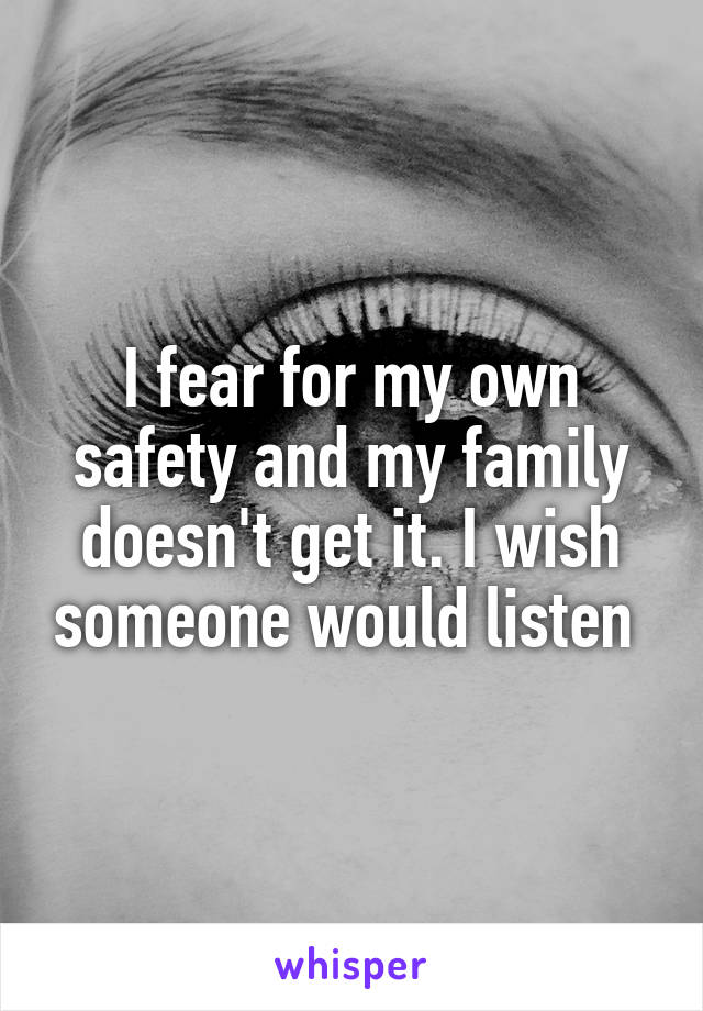 I fear for my own safety and my family doesn't get it. I wish someone would listen