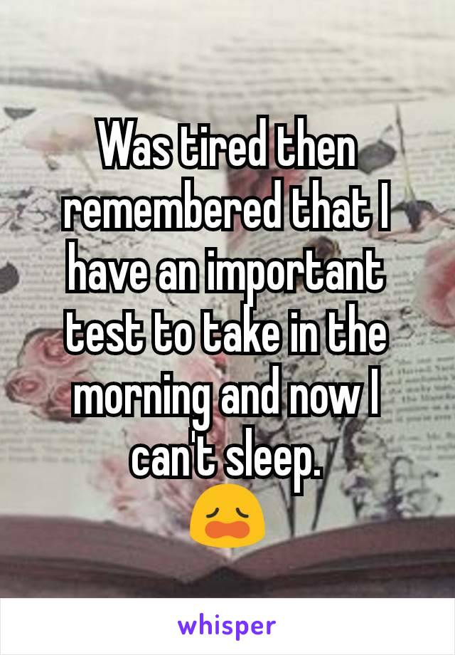 Was tired then remembered that I have an important test to take in the morning and now I can't sleep. 😩