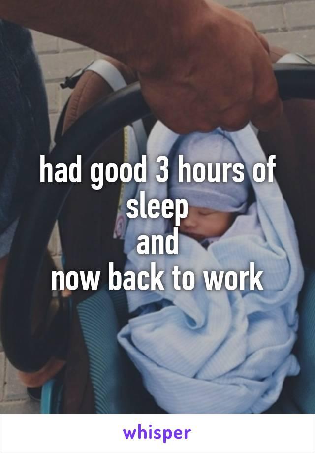 had good 3 hours of sleep and now back to work
