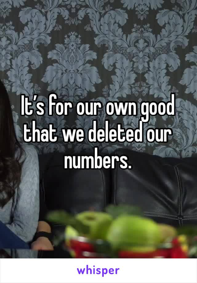It's for our own good that we deleted our numbers.