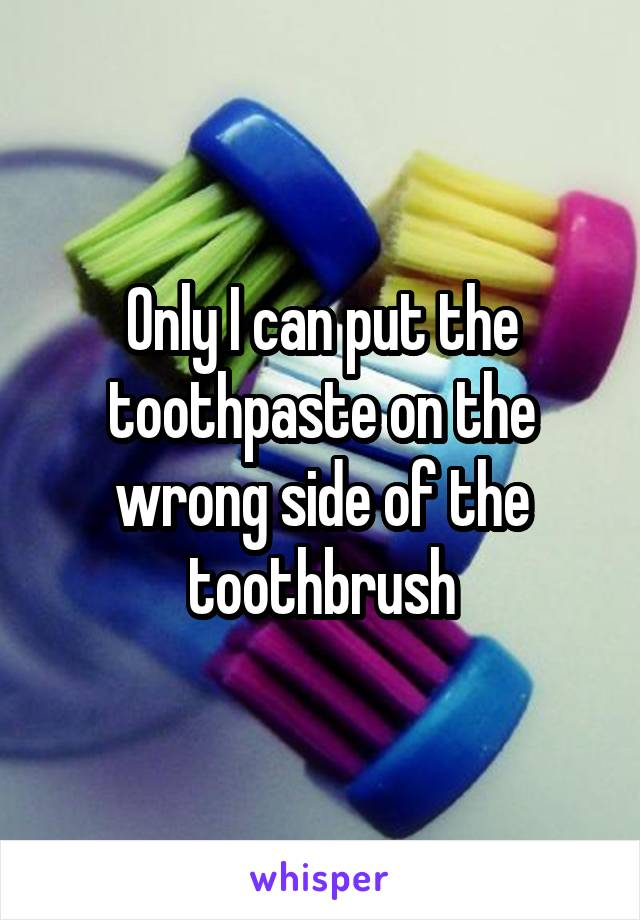 Only I can put the toothpaste on the wrong side of the toothbrush