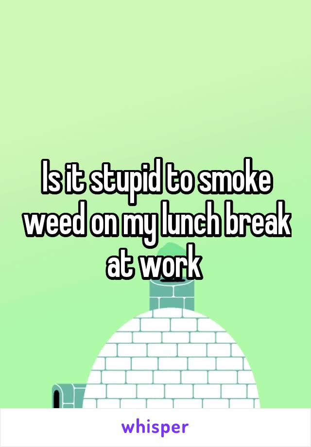 Is it stupid to smoke weed on my lunch break at work