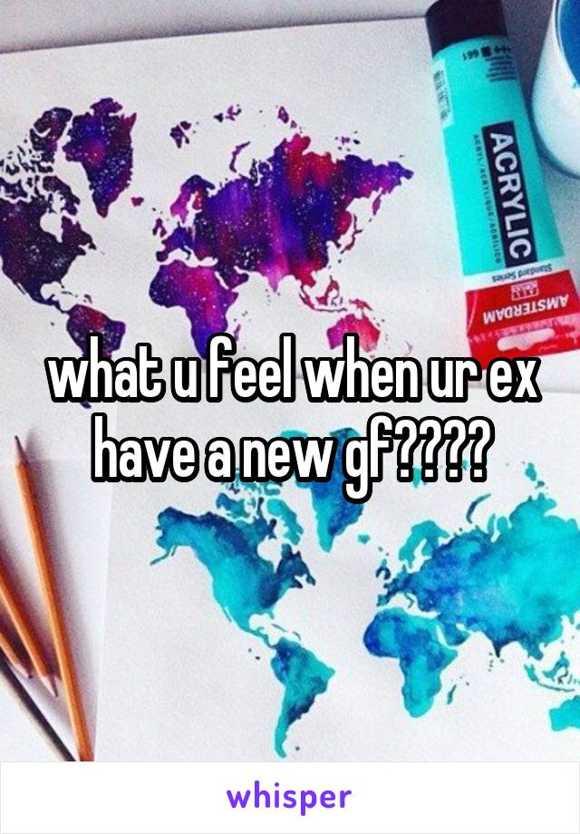 what u feel when ur ex have a new gf????