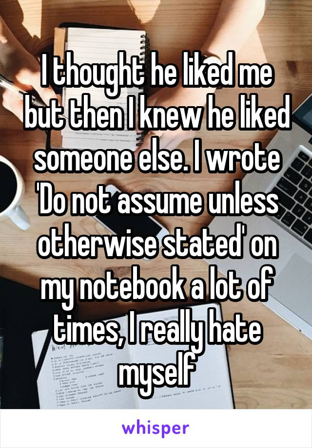 I thought he liked me but then I knew he liked someone else. I wrote 'Do not assume unless otherwise stated' on my notebook a lot of times, I really hate myself