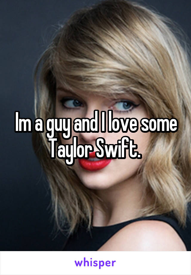 Im a guy and I love some Taylor Swift.