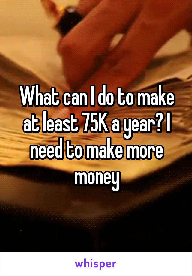 What can I do to make at least 75K a year? I need to make more money