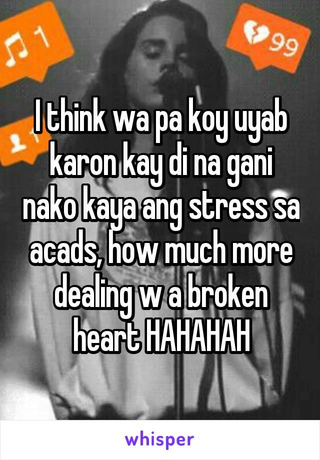 I think wa pa koy uyab karon kay di na gani nako kaya ang stress sa acads, how much more dealing w a broken heart HAHAHAH