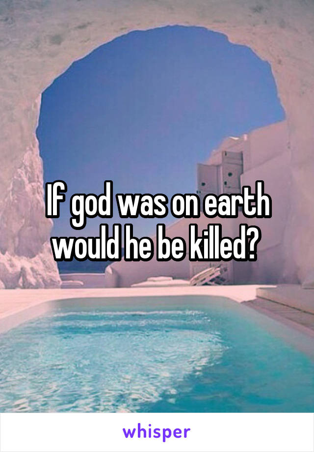 If god was on earth would he be killed?