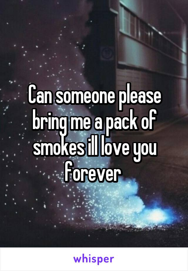 Can someone please bring me a pack of smokes ill love you forever