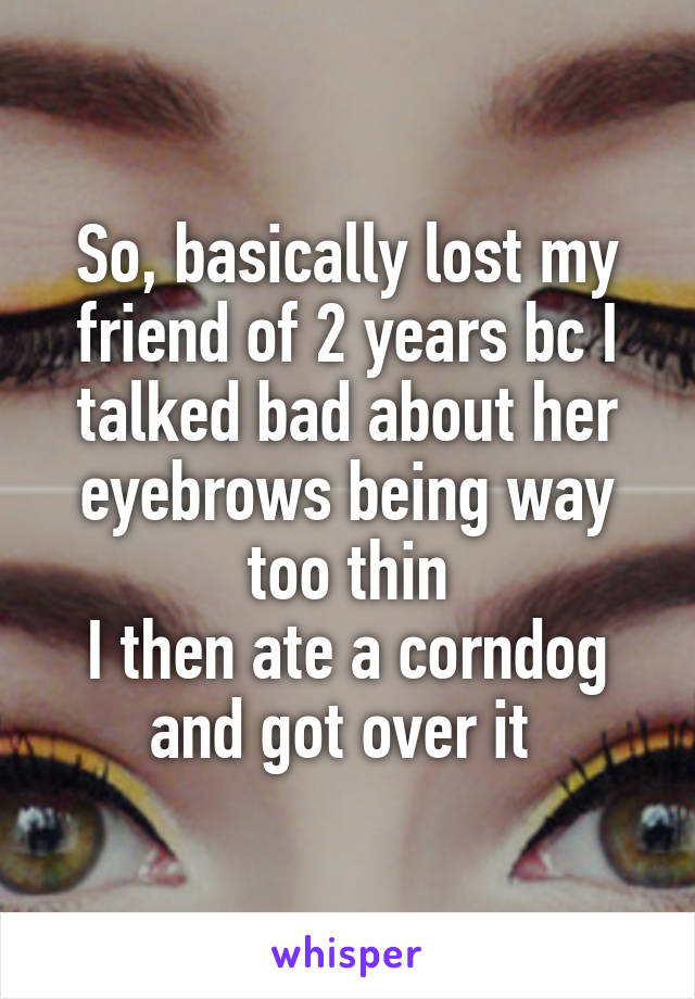 So, basically lost my friend of 2 years bc I talked bad about her eyebrows being way too thin I then ate a corndog and got over it