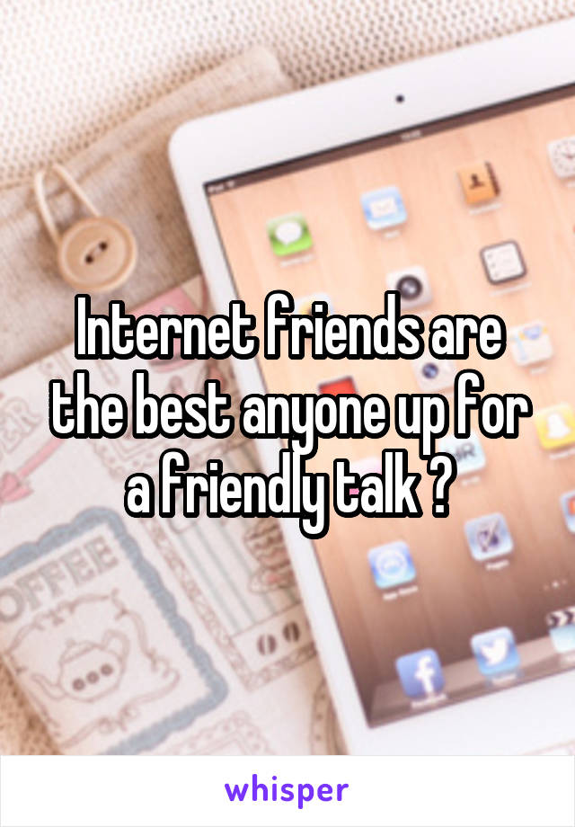 Internet friends are the best anyone up for a friendly talk ?