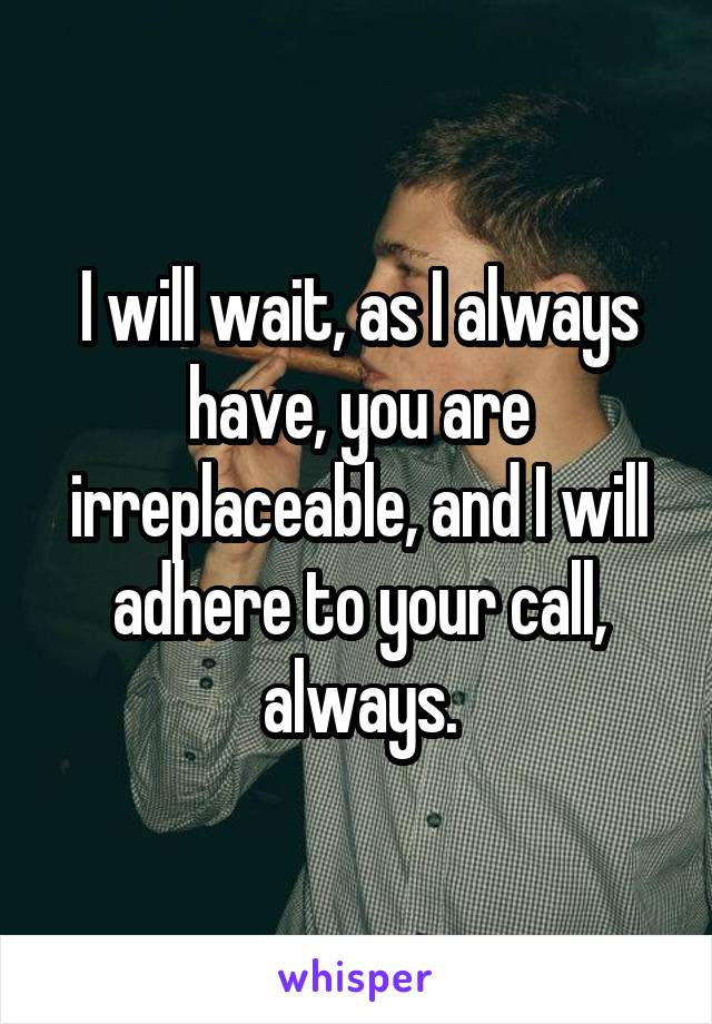 I will wait, as I always have, you are irreplaceable, and I will adhere to your call, always.