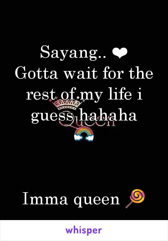 Sayang.. ❤ Gotta wait for the rest of my life i guess hahaha 🌈   Imma queen 🍭