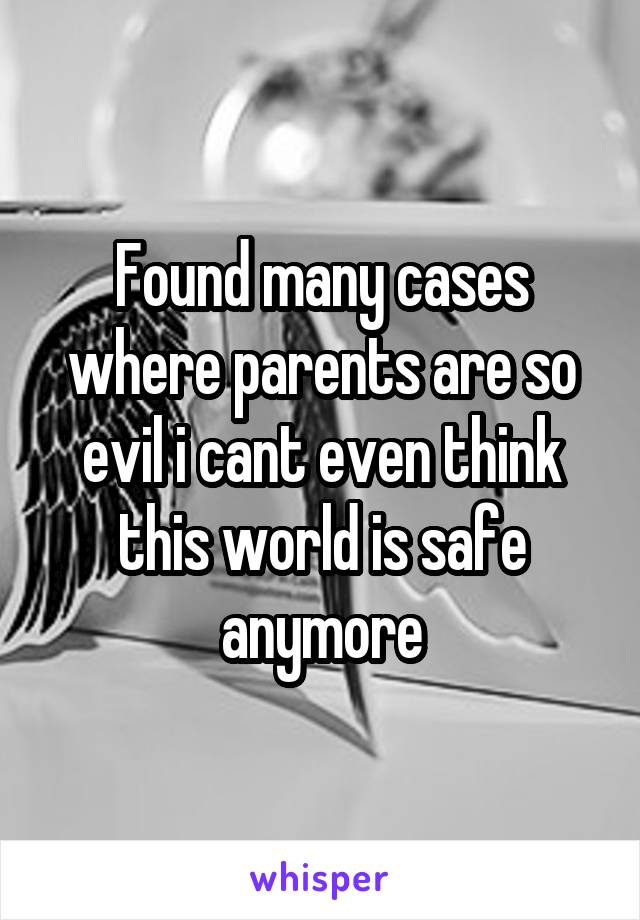 Found many cases where parents are so evil i cant even think this world is safe anymore