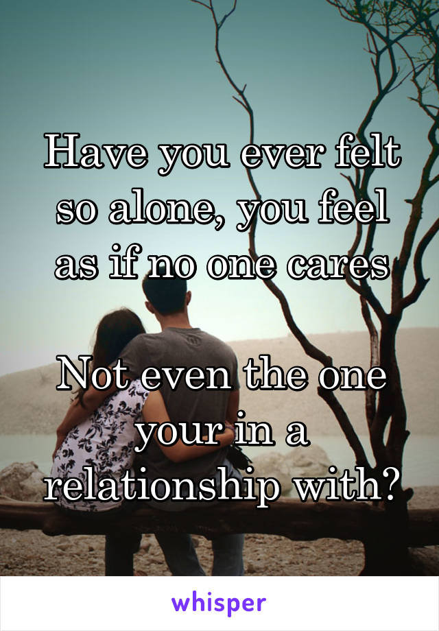 Have you ever felt so alone, you feel as if no one cares  Not even the one your in a relationship with?
