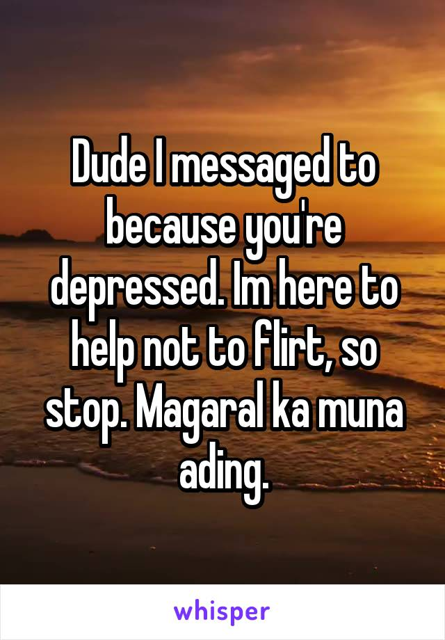 Dude I messaged to because you're depressed. Im here to help not to flirt, so stop. Magaral ka muna ading.