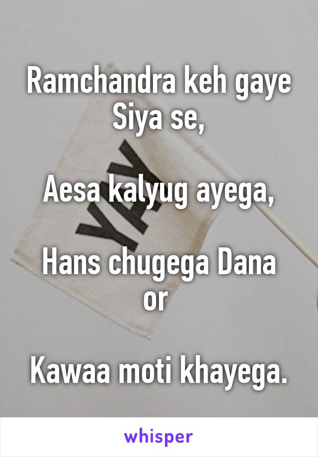 Ramchandra keh gaye Siya se,  Aesa kalyug ayega,  Hans chugega Dana or   Kawaa moti khayega.
