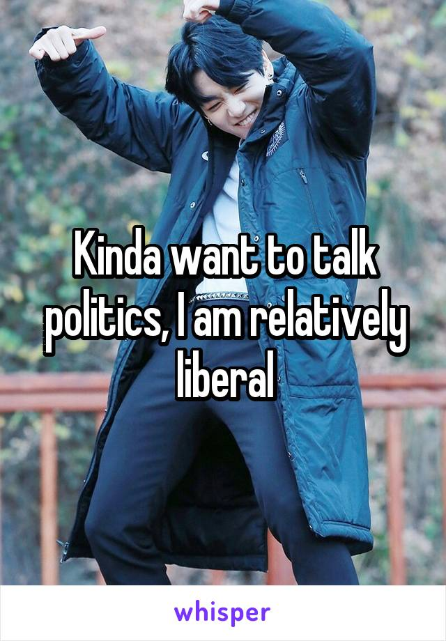 Kinda want to talk politics, I am relatively liberal