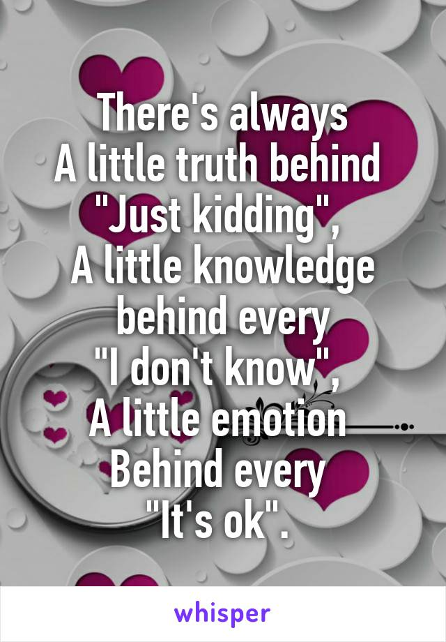 "There's always A little truth behind  ""Just kidding"",  A little knowledge behind every ""I don't know"",  A little emotion  Behind every  ""It's ok""."