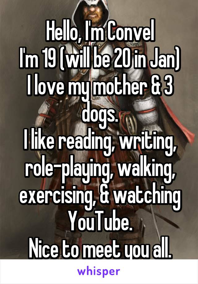 Hello, I'm Convel I'm 19 (will be 20 in Jan) I love my mother & 3 dogs. I like reading, writing, role-playing, walking, exercising, & watching YouTube. Nice to meet you all.