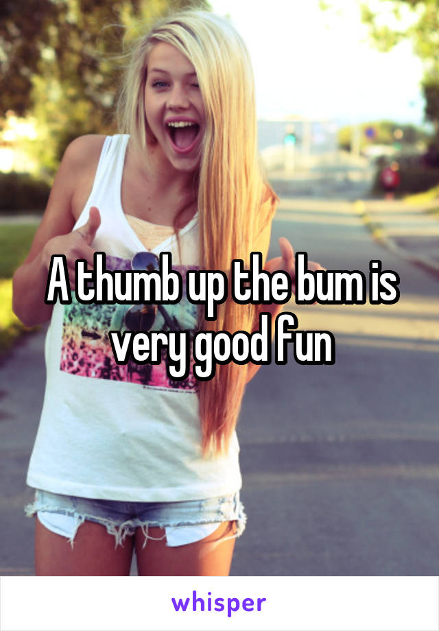A thumb up the bum is very good fun