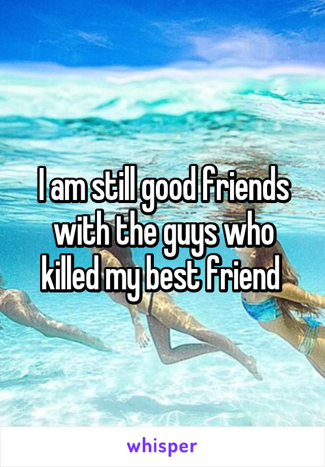 I am still good friends with the guys who killed my best friend