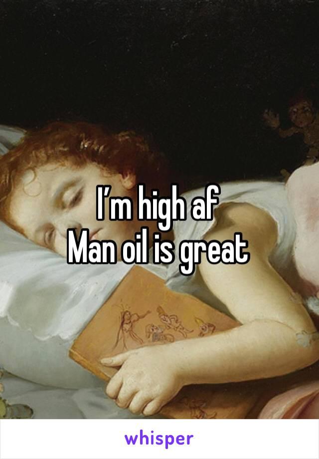 I'm high af  Man oil is great