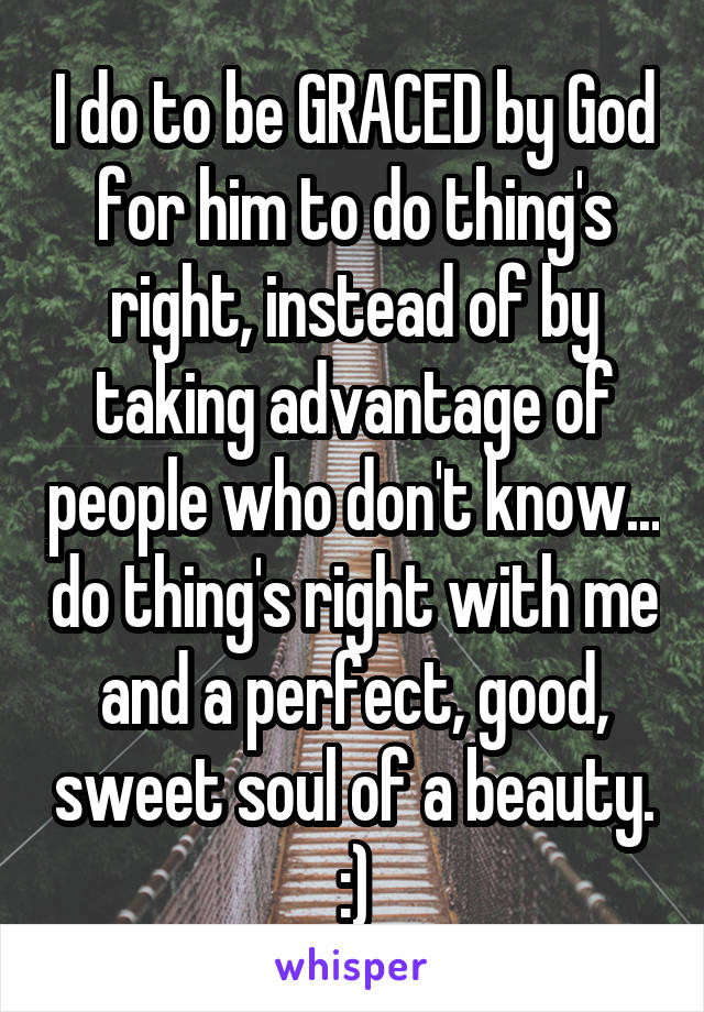 I do to be GRACED by God for him to do thing's right, instead of by taking advantage of people who don't know... do thing's right with me and a perfect, good, sweet soul of a beauty. :)