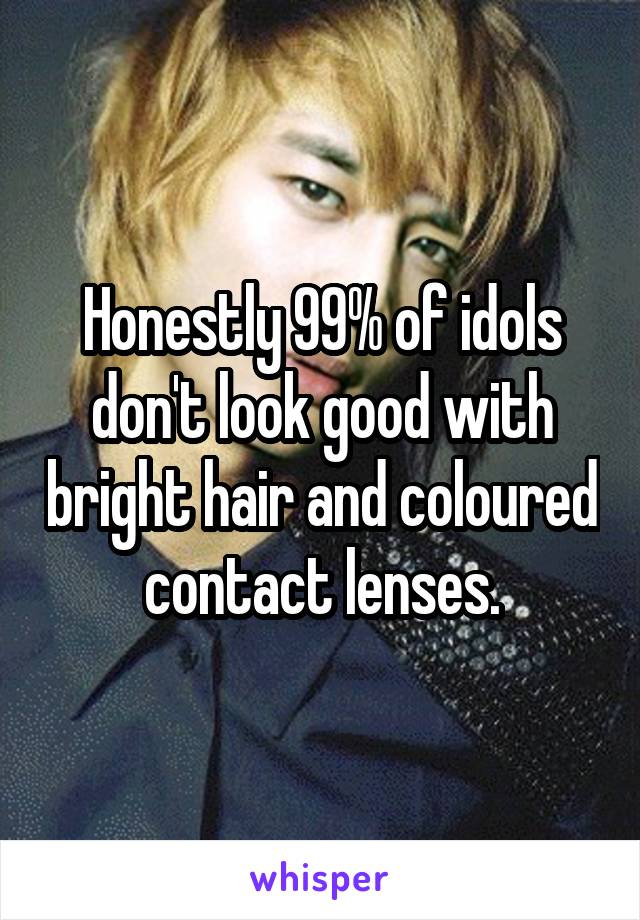 Honestly 99% of idols don't look good with bright hair and coloured contact lenses.