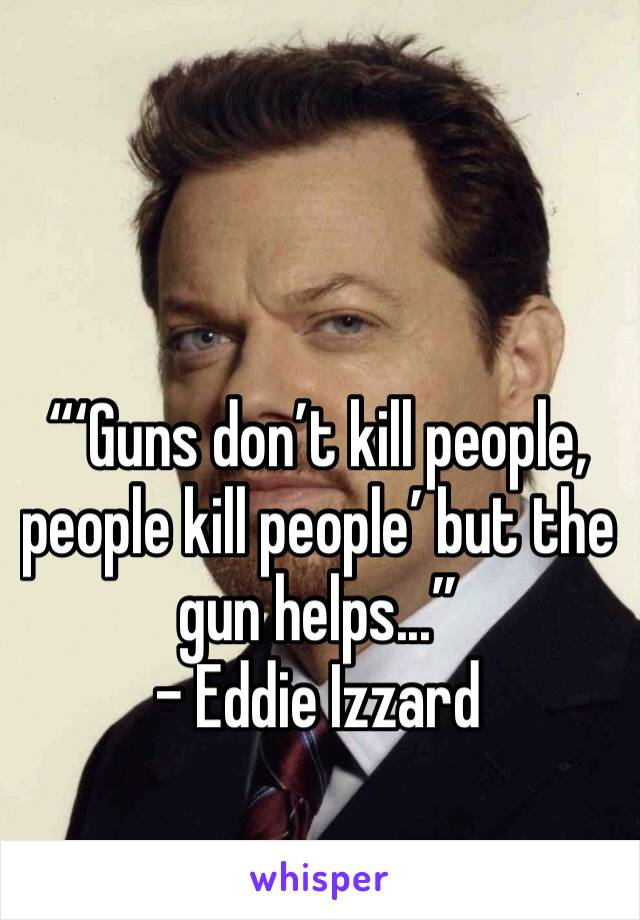 """""""'Guns don't kill people, people kill people' but the gun helps..."""" - Eddie Izzard"""
