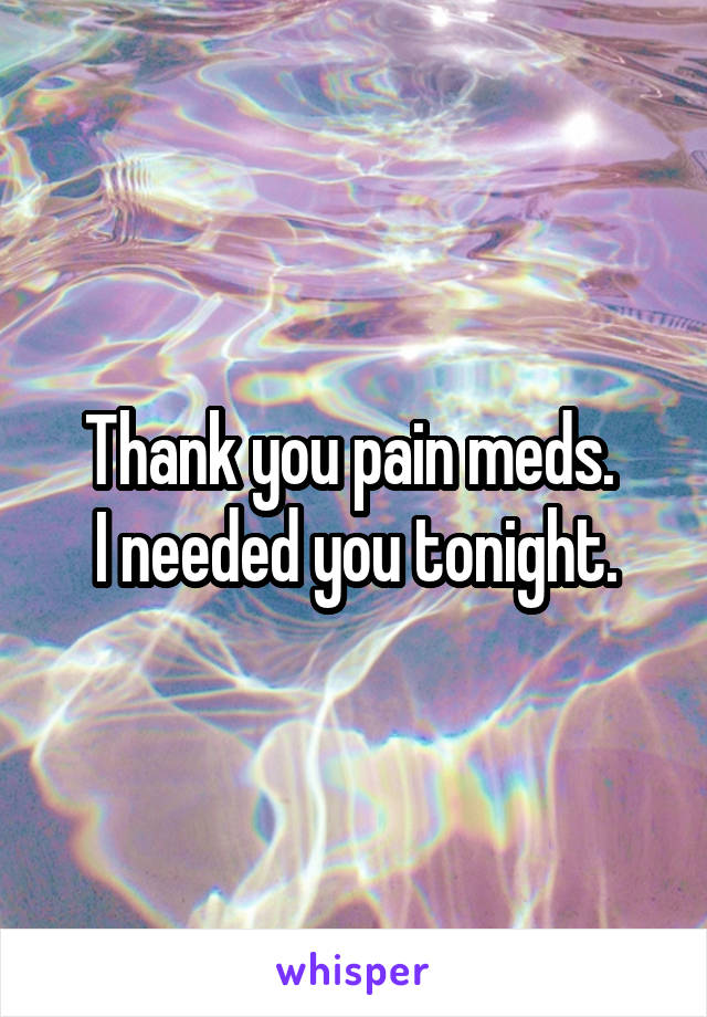 Thank you pain meds.  I needed you tonight.