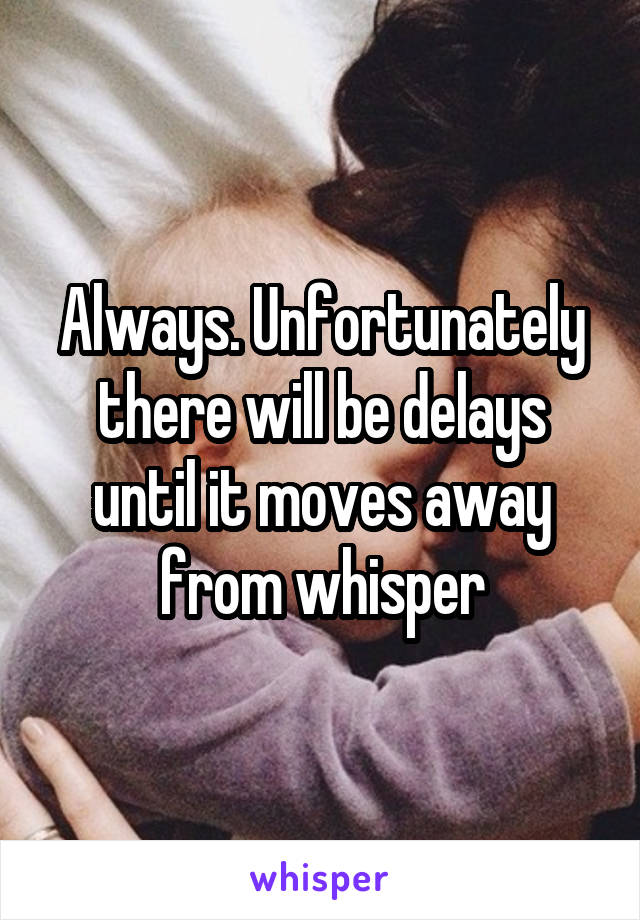 Always. Unfortunately there will be delays until it moves away from whisper