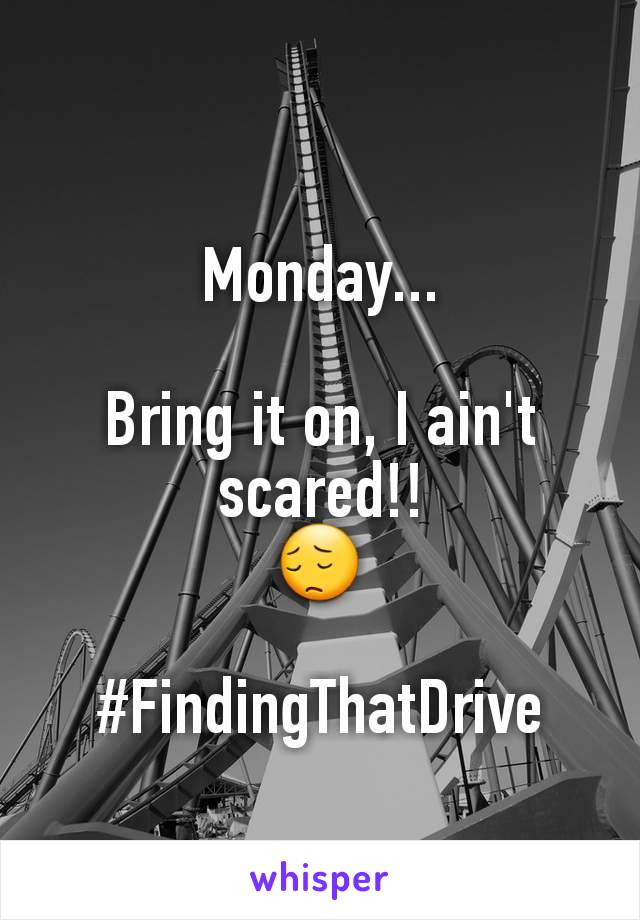 Monday...  Bring it on, I ain't scared!! 😔  #FindingThatDrive