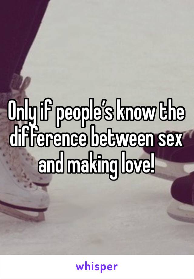 Only if people's know the difference between sex and making love!
