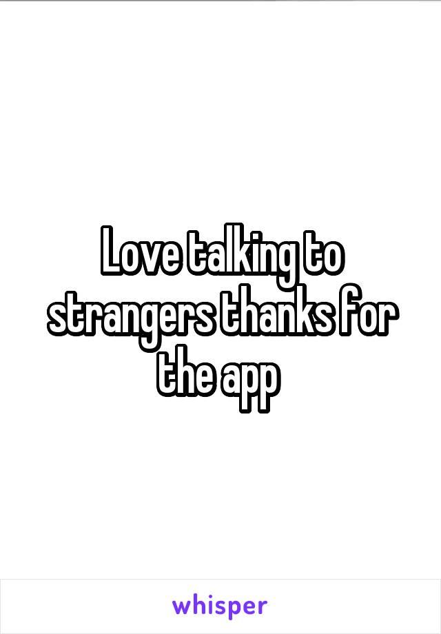 Love talking to strangers thanks for the app