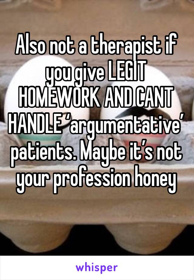 Also not a therapist if you give LEGIT HOMEWORK AND CANT HANDLE 'argumentative' patients. Maybe it's not your profession honey