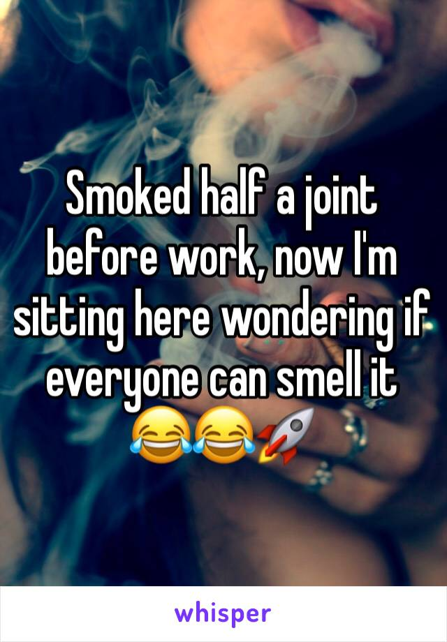 Smoked half a joint before work, now I'm sitting here wondering if everyone can smell it 😂😂🚀