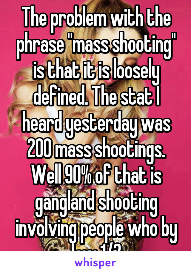 "The problem with the phrase ""mass shooting"" is that it is loosely defined. The stat I heard yesterday was 200 mass shootings. Well 90% of that is gangland shooting involving people who by law 1/2"
