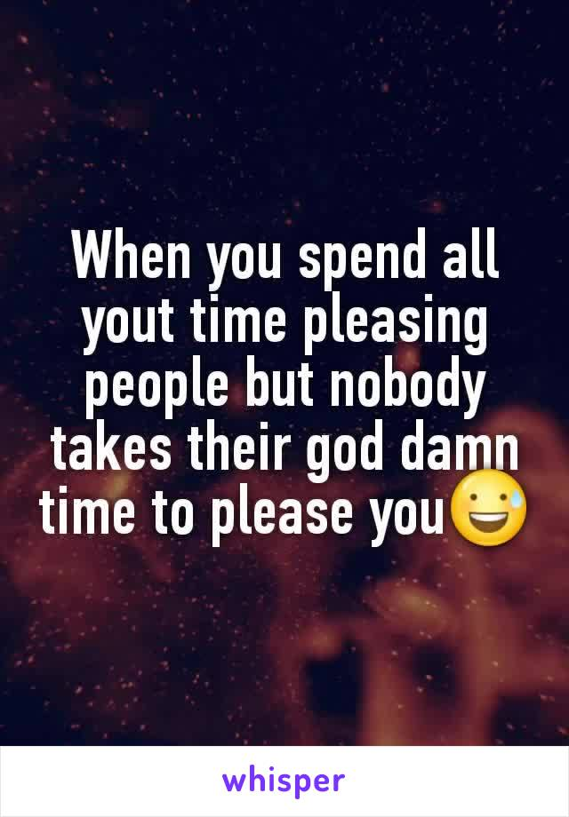 When you spend all yout time pleasing people but nobody takes their god damn time to please you😅