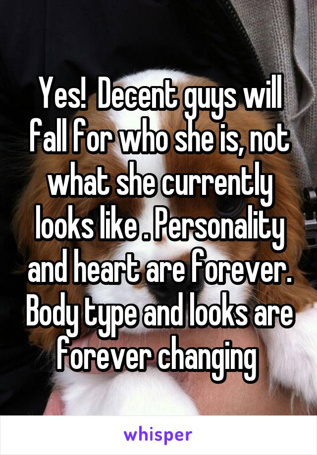 Yes!  Decent guys will fall for who she is, not what she currently looks like . Personality and heart are forever. Body type and looks are forever changing