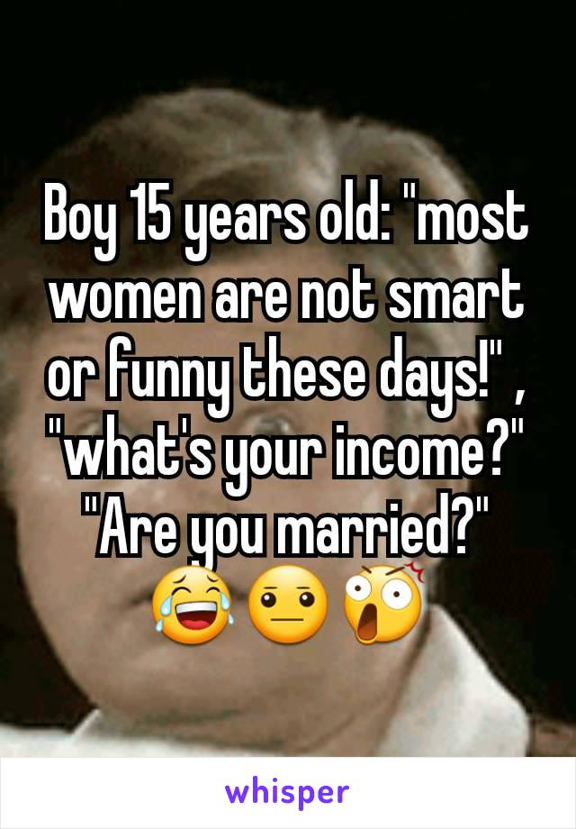 "Boy 15 years old: ""most women are not smart or funny these days!"" , ""what's your income?"" ""Are you married?"" 😂😐😲"
