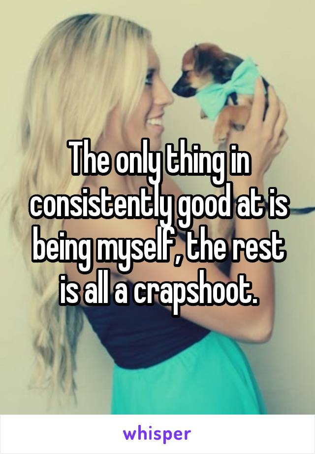 The only thing in consistently good at is being myself, the rest is all a crapshoot.