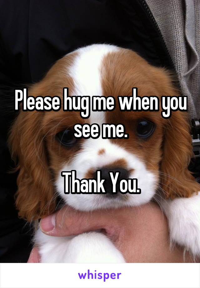 Please hug me when you see me.  Thank You.