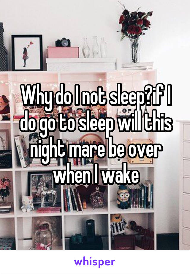 Why do I not sleep?if I do go to sleep will this night mare be over when I wake