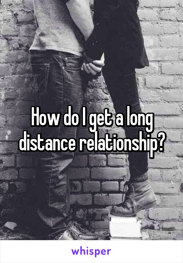 How do I get a long distance relationship?