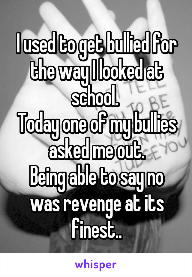 I used to get bullied for the way I looked at school.  Today one of my bullies asked me out. Being able to say no was revenge at its finest..