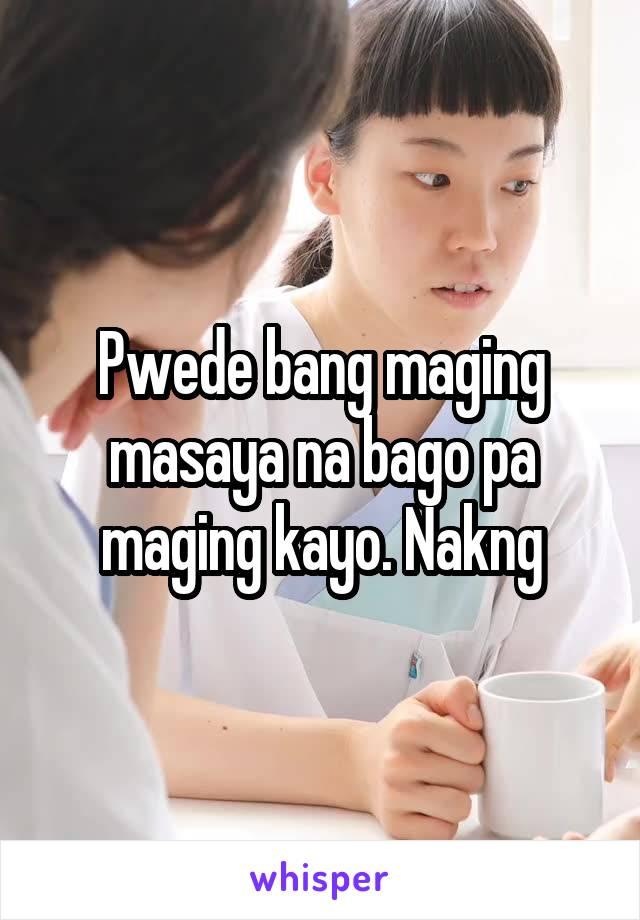 Pwede bang maging masaya na bago pa maging kayo. Nakng