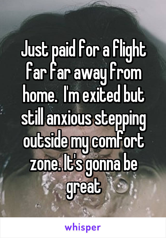 Just paid for a flight far far away from home.  I'm exited but still anxious stepping outside my comfort zone. It's gonna be great