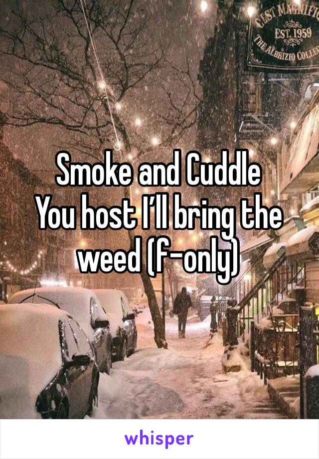 Smoke and Cuddle  You host I'll bring the weed (f-only)