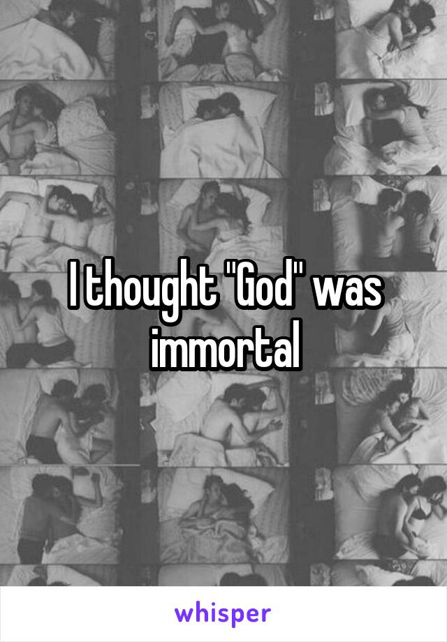 """I thought """"God"""" was immortal"""